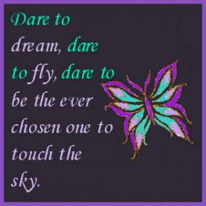 Dare to dream, dare to fly, dare to be the ever chosen one to touch ...