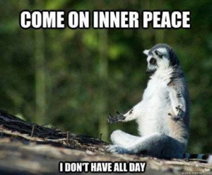 Come on inner peace - I don't have all day!