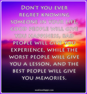 someone in your life, good people will give you happiness, bad people ...