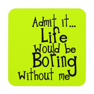 FUNNY SAYINGS ADMIT LIFE BORING WITHOUT ME COMMENT COASTER