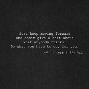 Just keep moving forward and don't give a shit about what anybody ...