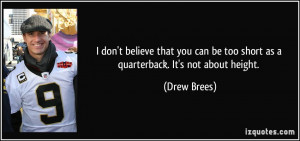 ... can be too short as a quarterback. It's not about height. - Drew Brees