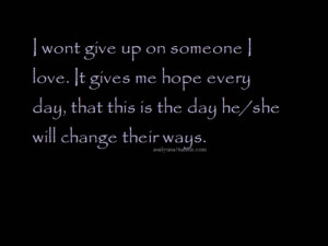 won't give up on someone i love. It gives me hope everyday, that ...