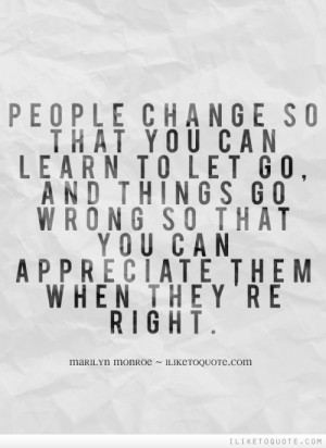 People change so that you can learn to let go, and things go wrong so ...