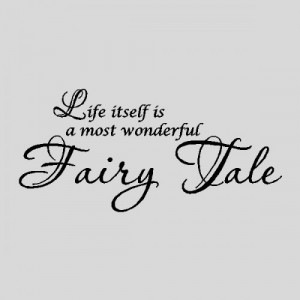 Life Itself Is A Most Wonderful Fairy Tale
