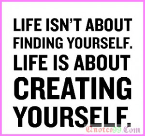 Life-isn't-about-finding-yourself.Life-is-about-Creating-yourself ...