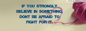 you strongly believe in something , Pictures , dont be afraid to fight ...