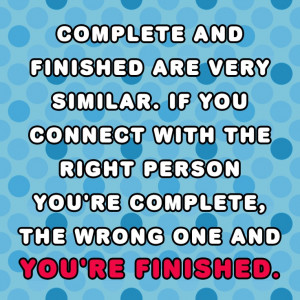 ... you're complete, the wrong one and you're finished. - Quote this
