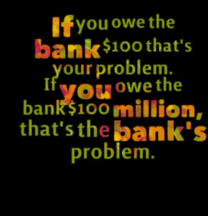 If you owe the bank $100 that's your problem. If you owe the bank $100 ...