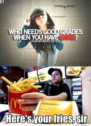 Who needs good graded when you have swag ? Here's your fries, sir