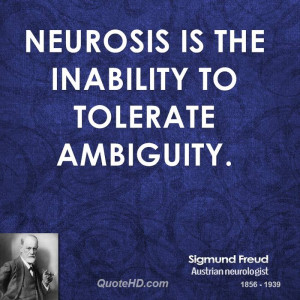Neurosis is the inability to tolerate ambiguity.