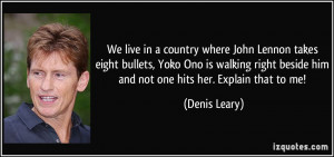 We live in a country where John Lennon takes eight bullets, Yoko Ono ...