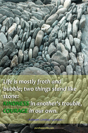 ... Quote: Life is mostly froth and bubble; two things stand like stone
