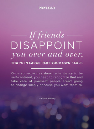 If friends disappoint you over and over, that's in large part your ...