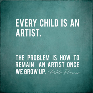 ... The problem is how to remain an artist once we grow up.