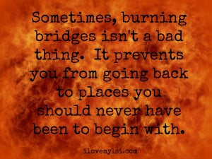 Personally, I don't like burning bridges but at the same time, I ...