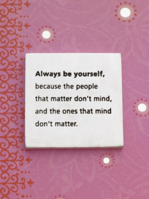 Always be yourself because the people that matter don't mind, and the ...