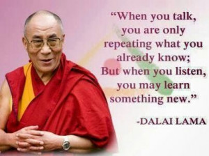 Listen, you may learn something new - HH Dalai Lama