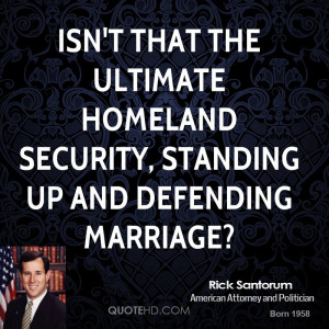 ... the ultimate homeland security, standing up and defending marriage