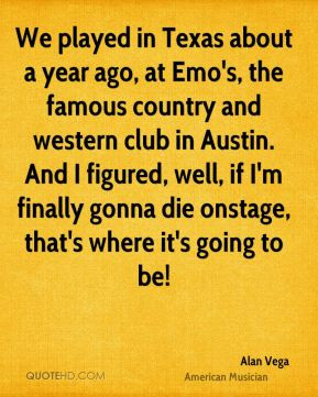 Alan Vega - We played in Texas about a year ago, at Emo's, the famous ...