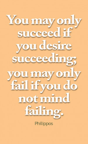 You may only succeed if you desire succeeding; you may only fail if ...