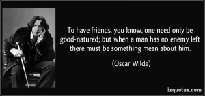 have friends, you know, one need only be good-natured; but when a man ...