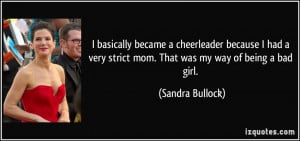 ... very strict mom. That was my way of being a bad girl. - Sandra Bullock