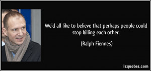 ... that perhaps people could stop killing each other. - Ralph Fiennes