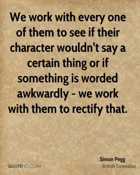 Simon Pegg - We work with every one of them to see if their character ...