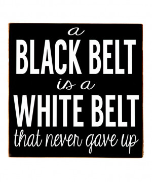 black belt is a white belt that never gave up.