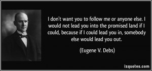 don't want you to follow me or anyone else. I would not lead you ...