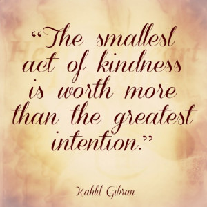 The smallest act of kindness is worth more than the greatest intention ...