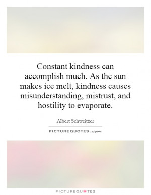 Constant kindness can accomplish much. As the sun makes ice melt ...