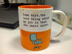 Some days, the best things about my job is that the chair spins
