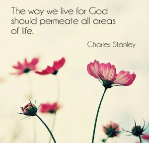 ... we live for God should permeate all areas of life.' -- Charles Stanley