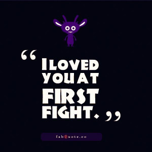 104201-I+loved+you+at+first+fight+quo.jpg