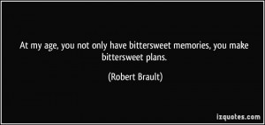 ... have bittersweet memories, you make bittersweet plans. - Robert Brault
