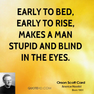 Early to bed, early to rise, makes a man stupid and blind in the eyes.
