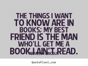 The things I want to know are in books; my best friend is the man who ...