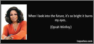 When I look into the future, it's so bright it burns my eyes. - Oprah ...
