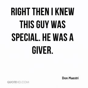 Don Maestri - Right then I knew this guy was special. He was a giver.