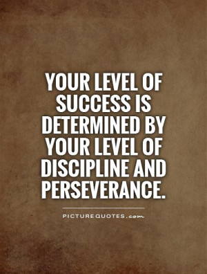 Your level of success is determined by your level of discipline and...