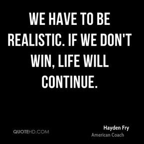 hayden fry hayden fry we have to be realistic if we dont win life will