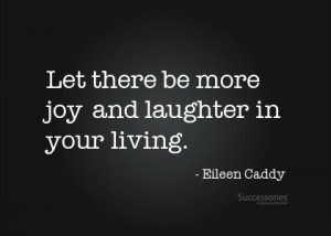 Let there be more joy and laughter in your living.