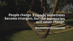 People change. Friends sometimes become strangers, but the memories ...