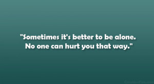 Sometimes it's better to be alone. No one can hurt you that way ...