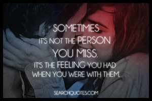 Sometimes, it's not the person you miss. It's the feeling you had when ...