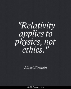 relativity applies to physics not ethics # character # ethics # quote