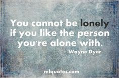 . Quote about being alone by Wayne Dyer definit true, wisdom, quotes ...