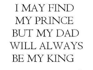 May Find My Prince But My Dad Will Always Be My King ~ Father Quote